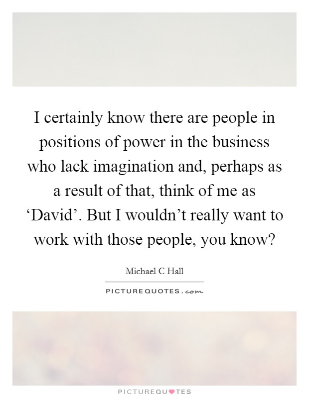 I certainly know there are people in positions of power in the business who lack imagination and, perhaps as a result of that, think of me as 'David'. But I wouldn't really want to work with those people, you know? Picture Quote #1