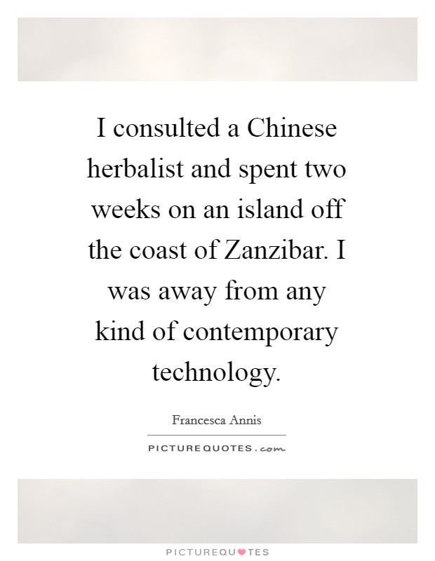 I consulted a Chinese herbalist and spent two weeks on an island off the coast of Zanzibar. I was away from any kind of contemporary technology Picture Quote #1