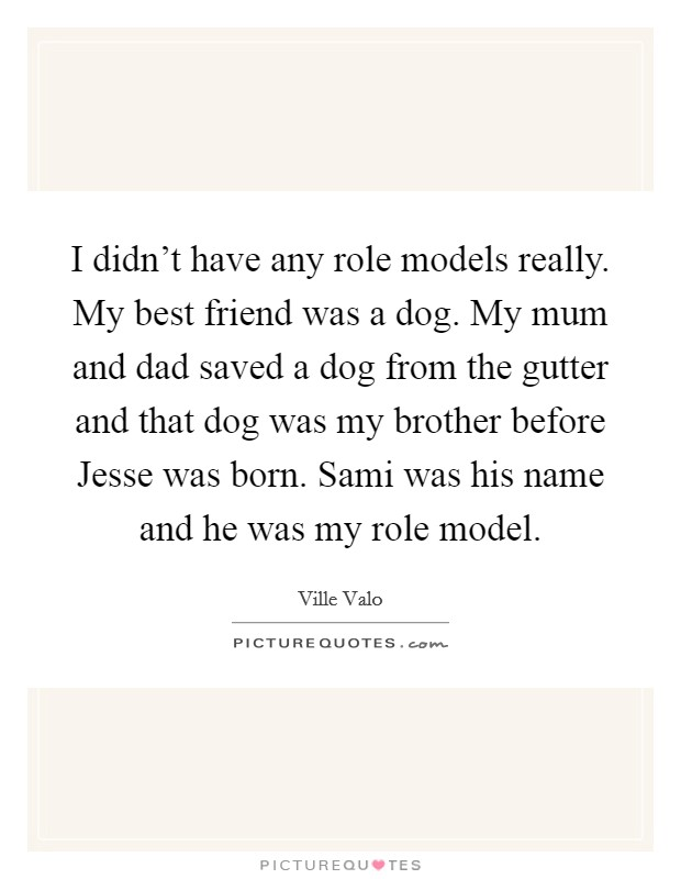 I didn't have any role models really. My best friend was a dog. My mum and dad saved a dog from the gutter and that dog was my brother before Jesse was born. Sami was his name and he was my role model Picture Quote #1