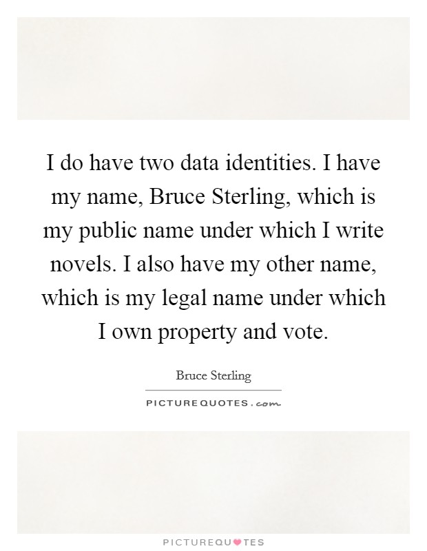 I do have two data identities. I have my name, Bruce Sterling, which is my public name under which I write novels. I also have my other name, which is my legal name under which I own property and vote Picture Quote #1