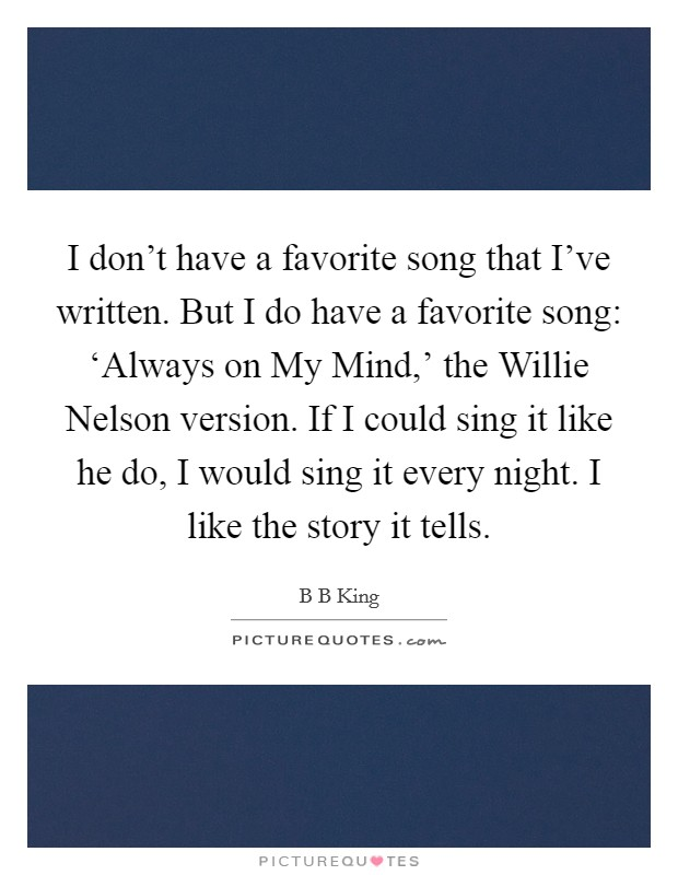 I don't have a favorite song that I've written. But I do have a favorite song: 'Always on My Mind,' the Willie Nelson version. If I could sing it like he do, I would sing it every night. I like the story it tells Picture Quote #1