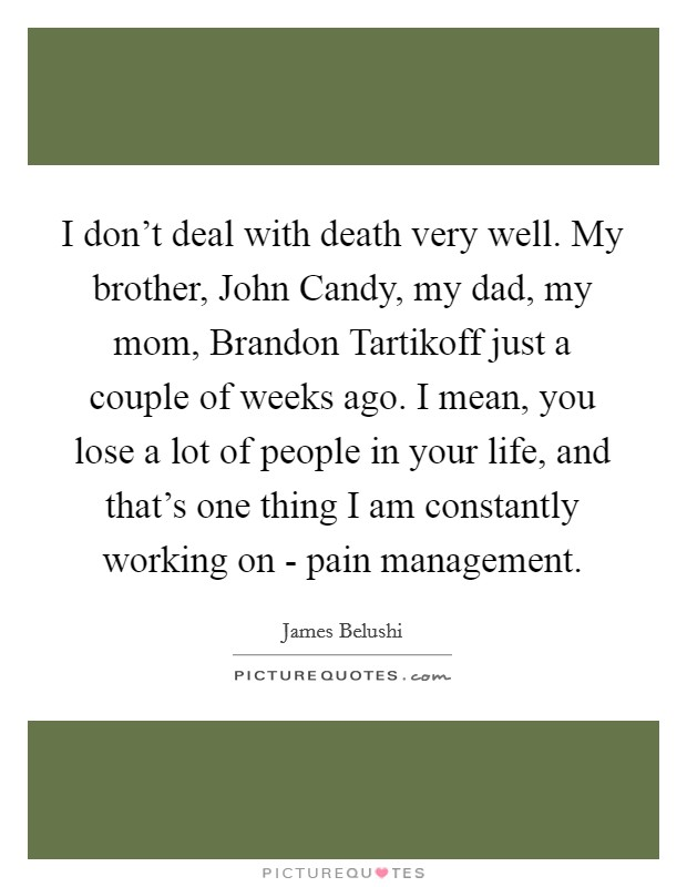 I don't deal with death very well. My brother, John Candy, my dad, my mom, Brandon Tartikoff just a couple of weeks ago. I mean, you lose a lot of people in your life, and that's one thing I am constantly working on - pain management Picture Quote #1