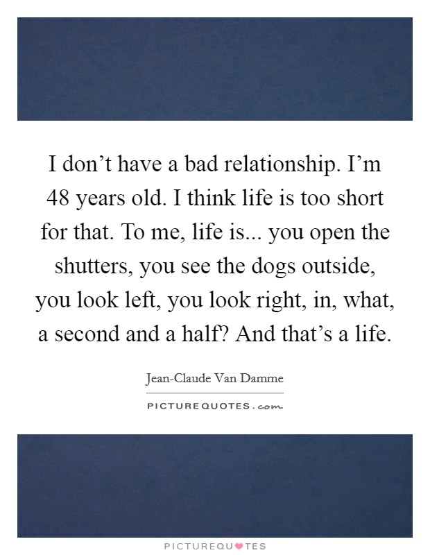 I don't have a bad relationship. I'm 48 years old. I think life is too short for that. To me, life is... you open the shutters, you see the dogs outside, you look left, you look right, in, what, a second and a half? And that's a life Picture Quote #1