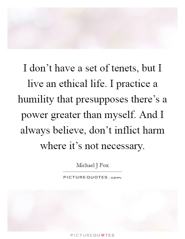 I don't have a set of tenets, but I live an ethical life. I practice a humility that presupposes there's a power greater than myself. And I always believe, don't inflict harm where it's not necessary Picture Quote #1