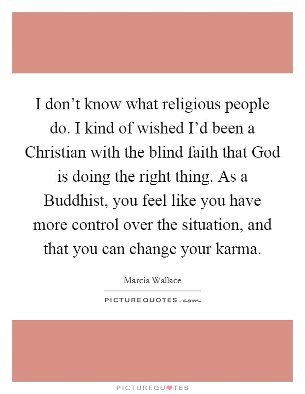 I don't know what religious people do. I kind of wished I'd been a Christian with the blind faith that God is doing the right thing. As a Buddhist, you feel like you have more control over the situation, and that you can change your karma Picture Quote #1