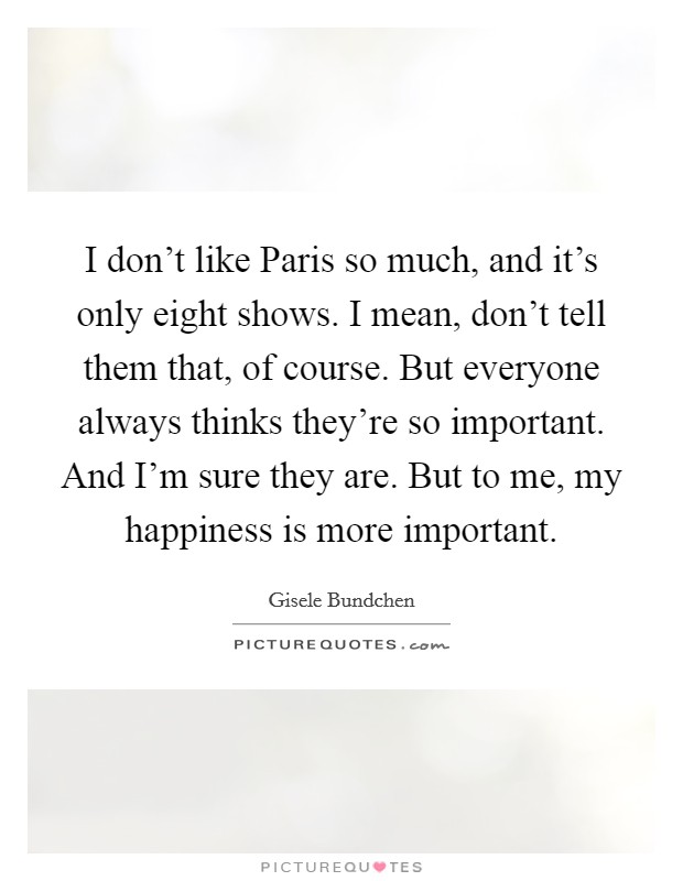 I don't like Paris so much, and it's only eight shows. I mean, don't tell them that, of course. But everyone always thinks they're so important. And I'm sure they are. But to me, my happiness is more important Picture Quote #1