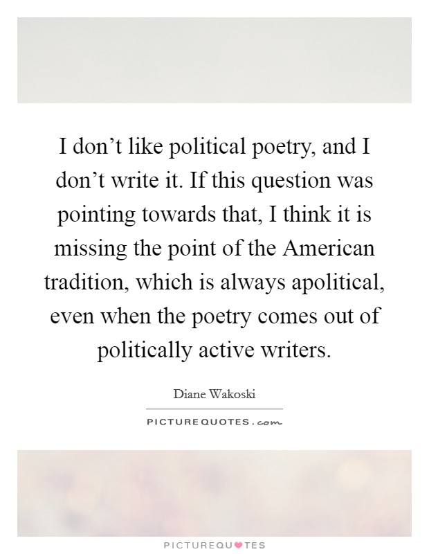 I don't like political poetry, and I don't write it. If this question was pointing towards that, I think it is missing the point of the American tradition, which is always apolitical, even when the poetry comes out of politically active writers Picture Quote #1