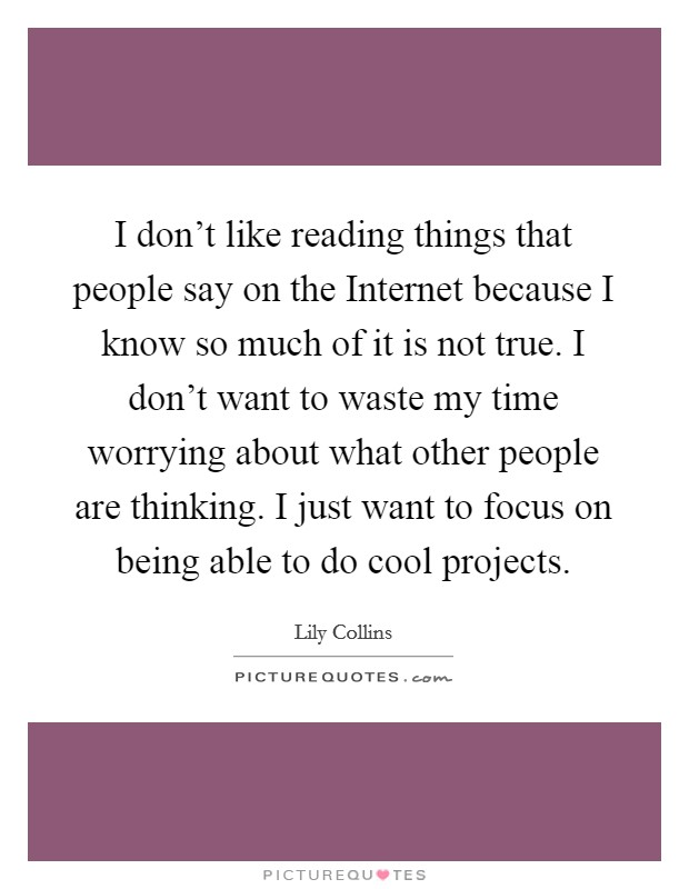 I don't like reading things that people say on the Internet because I know so much of it is not true. I don't want to waste my time worrying about what other people are thinking. I just want to focus on being able to do cool projects Picture Quote #1