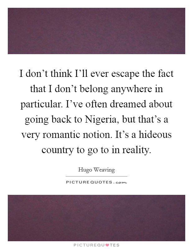 I don't think I'll ever escape the fact that I don't belong anywhere in particular. I've often dreamed about going back to Nigeria, but that's a very romantic notion. It's a hideous country to go to in reality Picture Quote #1