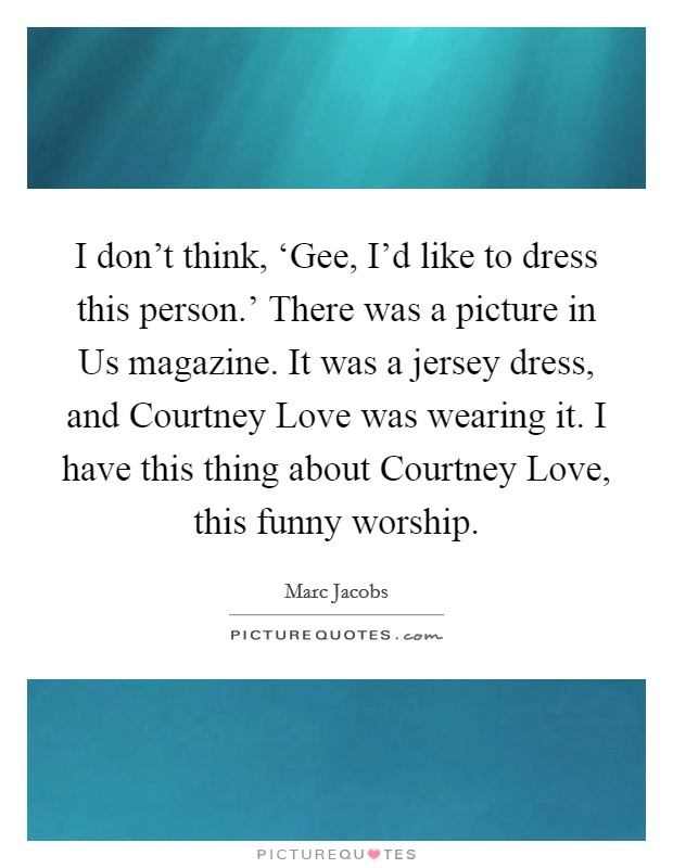 I don't think, 'Gee, I'd like to dress this person.' There was a picture in Us magazine. It was a jersey dress, and Courtney Love was wearing it. I have this thing about Courtney Love, this funny worship Picture Quote #1