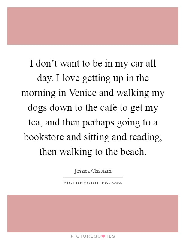 I don't want to be in my car all day. I love getting up in the morning in Venice and walking my dogs down to the cafe to get my tea, and then perhaps going to a bookstore and sitting and reading, then walking to the beach Picture Quote #1