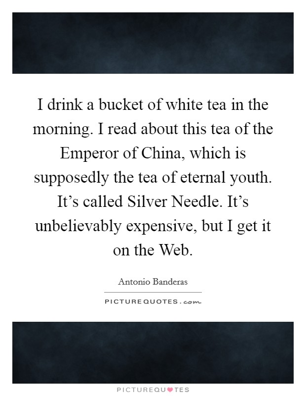 I drink a bucket of white tea in the morning. I read about this tea of the Emperor of China, which is supposedly the tea of eternal youth. It's called Silver Needle. It's unbelievably expensive, but I get it on the Web Picture Quote #1