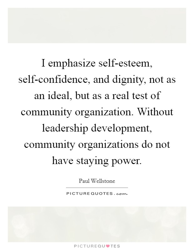 I emphasize self-esteem, self-confidence, and dignity, not as an ideal, but as a real test of community organization. Without leadership development, community organizations do not have staying power Picture Quote #1