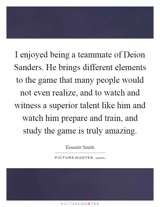 I enjoyed being a teammate of Deion Sanders. He brings different elements to the game that many people would not even realize, and to watch and witness a superior talent like him and watch him prepare and train, and study the game is truly amazing Picture Quote #1