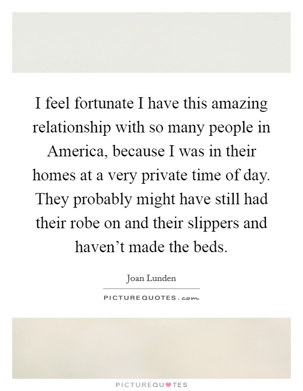 I feel fortunate I have this amazing relationship with so many people in America, because I was in their homes at a very private time of day. They probably might have still had their robe on and their slippers and haven't made the beds Picture Quote #1