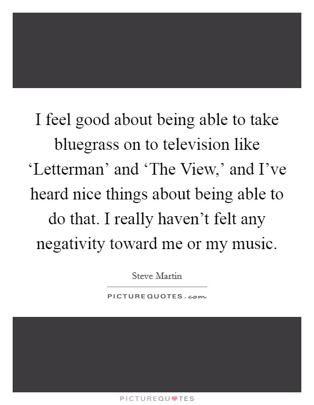 I feel good about being able to take bluegrass on to television like 'Letterman' and 'The View,' and I've heard nice things about being able to do that. I really haven't felt any negativity toward me or my music Picture Quote #1