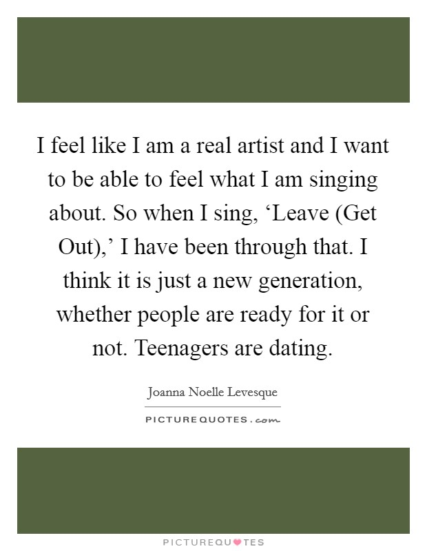I feel like I am a real artist and I want to be able to feel what I am singing about. So when I sing, 'Leave (Get Out),' I have been through that. I think it is just a new generation, whether people are ready for it or not. Teenagers are dating Picture Quote #1