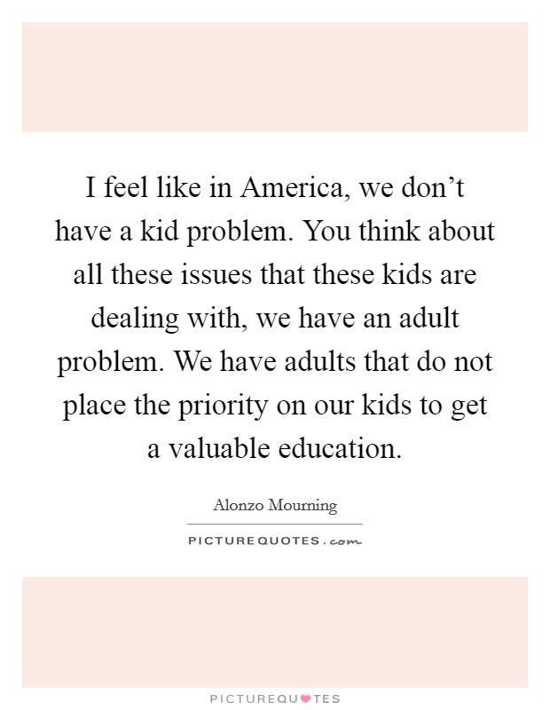 I feel like in America, we don't have a kid problem. You think about all these issues that these kids are dealing with, we have an adult problem. We have adults that do not place the priority on our kids to get a valuable education Picture Quote #1