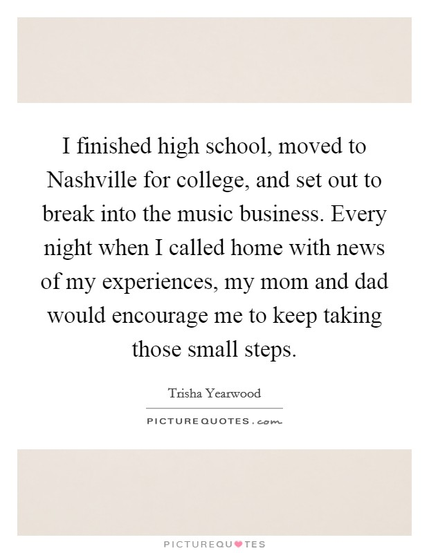 I finished high school, moved to Nashville for college, and set out to break into the music business. Every night when I called home with news of my experiences, my mom and dad would encourage me to keep taking those small steps Picture Quote #1