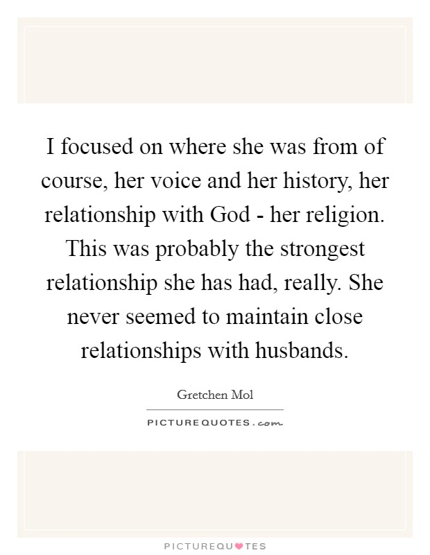 I focused on where she was from of course, her voice and her history, her relationship with God - her religion. This was probably the strongest relationship she has had, really. She never seemed to maintain close relationships with husbands Picture Quote #1