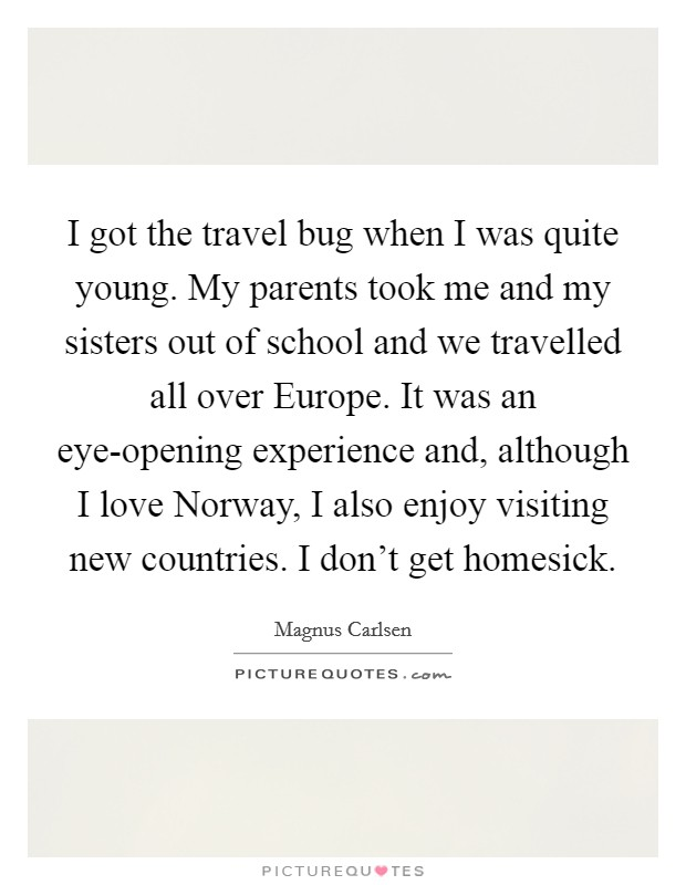 I got the travel bug when I was quite young. My parents took me and my sisters out of school and we travelled all over Europe. It was an eye-opening experience and, although I love Norway, I also enjoy visiting new countries. I don't get homesick Picture Quote #1