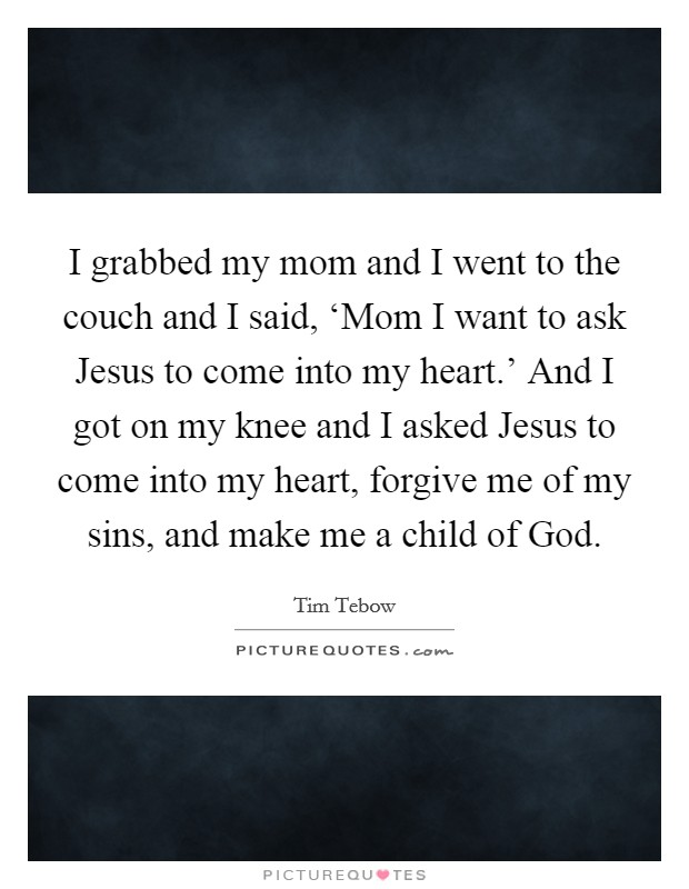 I grabbed my mom and I went to the couch and I said, 'Mom I want to ask Jesus to come into my heart.' And I got on my knee and I asked Jesus to come into my heart, forgive me of my sins, and make me a child of God Picture Quote #1