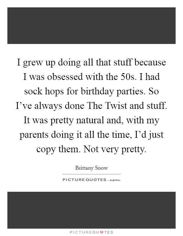 I grew up doing all that stuff because I was obsessed with the  50s. I had sock hops for birthday parties. So I've always done The Twist and stuff. It was pretty natural and, with my parents doing it all the time, I'd just copy them. Not very pretty Picture Quote #1