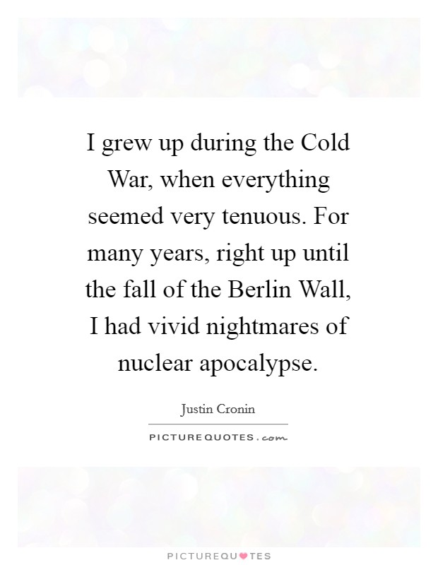 I grew up during the Cold War, when everything seemed very tenuous. For many years, right up until the fall of the Berlin Wall, I had vivid nightmares of nuclear apocalypse Picture Quote #1
