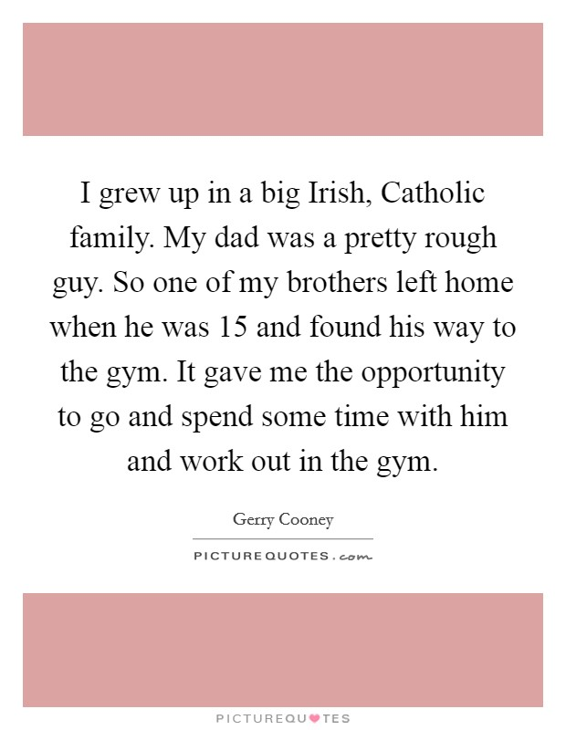 I grew up in a big Irish, Catholic family. My dad was a pretty rough guy. So one of my brothers left home when he was 15 and found his way to the gym. It gave me the opportunity to go and spend some time with him and work out in the gym Picture Quote #1