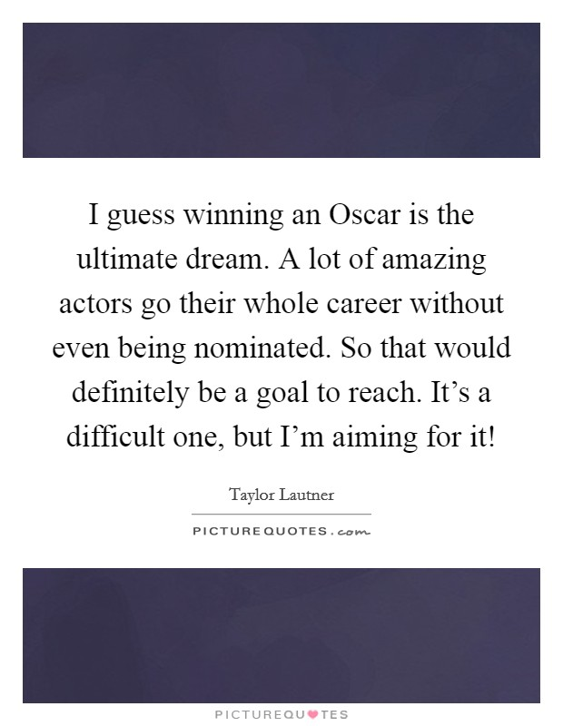 I guess winning an Oscar is the ultimate dream. A lot of amazing actors go their whole career without even being nominated. So that would definitely be a goal to reach. It's a difficult one, but I'm aiming for it! Picture Quote #1