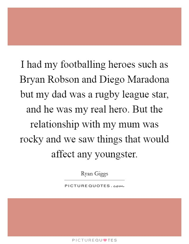 I had my footballing heroes such as Bryan Robson and Diego Maradona but my dad was a rugby league star, and he was my real hero. But the relationship with my mum was rocky and we saw things that would affect any youngster Picture Quote #1