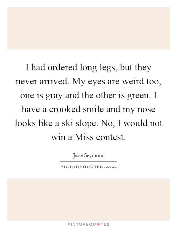 I had ordered long legs, but they never arrived. My eyes are weird too, one is gray and the other is green. I have a crooked smile and my nose looks like a ski slope. No, I would not win a Miss contest Picture Quote #1