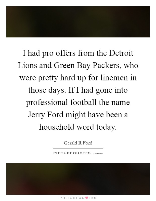 I had pro offers from the Detroit Lions and Green Bay Packers, who were pretty hard up for linemen in those days. If I had gone into professional football the name Jerry Ford might have been a household word today Picture Quote #1