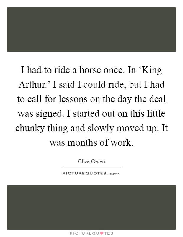 I had to ride a horse once. In 'King Arthur.' I said I could ride, but I had to call for lessons on the day the deal was signed. I started out on this little chunky thing and slowly moved up. It was months of work Picture Quote #1