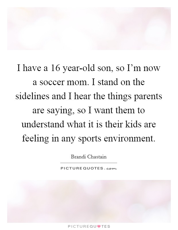 I have a 16 year-old son, so I'm now a soccer mom. I stand on the sidelines and I hear the things parents are saying, so I want them to understand what it is their kids are feeling in any sports environment Picture Quote #1