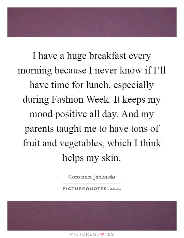 I have a huge breakfast every morning because I never know if I'll have time for lunch, especially during Fashion Week. It keeps my mood positive all day. And my parents taught me to have tons of fruit and vegetables, which I think helps my skin Picture Quote #1