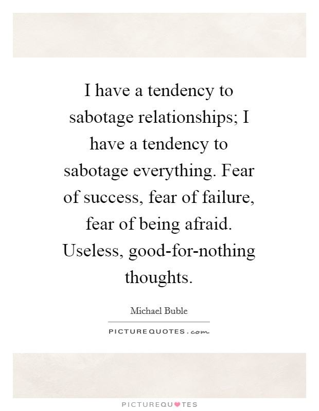 I have a tendency to sabotage relationships; I have a tendency to sabotage everything. Fear of success, fear of failure, fear of being afraid. Useless, good-for-nothing thoughts Picture Quote #1