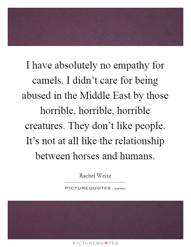 I have absolutely no empathy for camels. I didn't care for being abused in the Middle East by those horrible, horrible, horrible creatures. They don't like people. It's not at all like the relationship between horses and humans Picture Quote #1