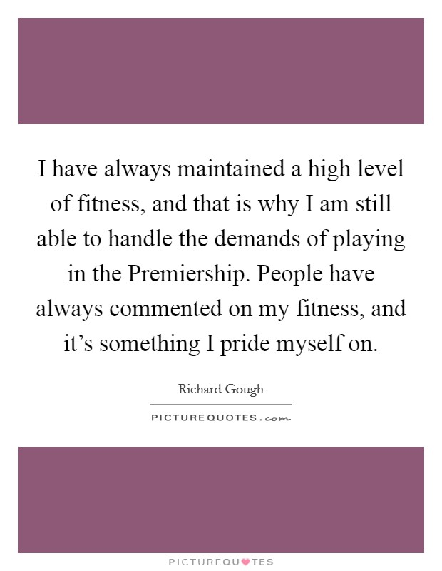 I have always maintained a high level of fitness, and that is why I am still able to handle the demands of playing in the Premiership. People have always commented on my fitness, and it's something I pride myself on Picture Quote #1