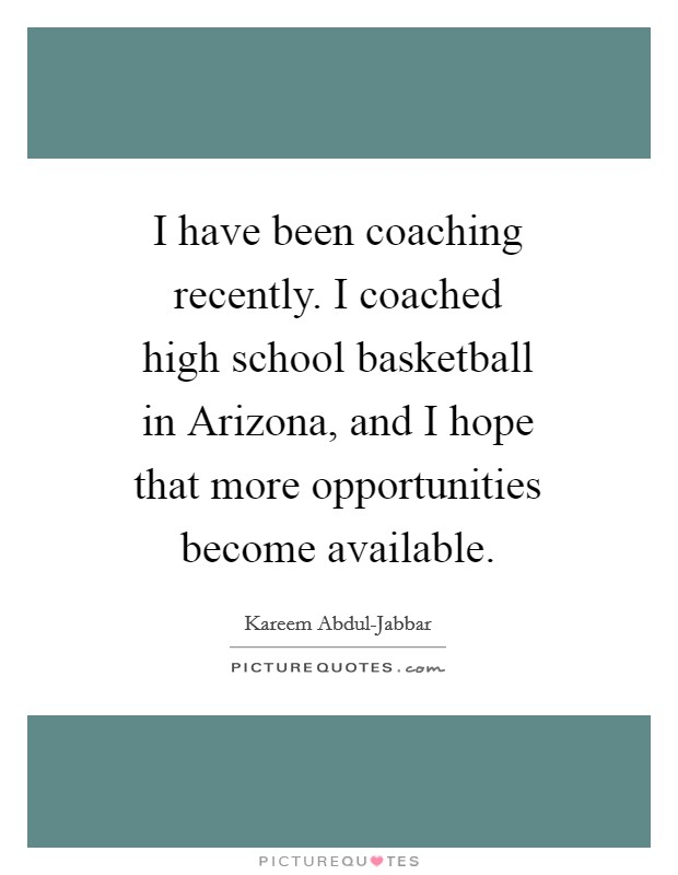I have been coaching recently. I coached high school basketball in Arizona, and I hope that more opportunities become available Picture Quote #1