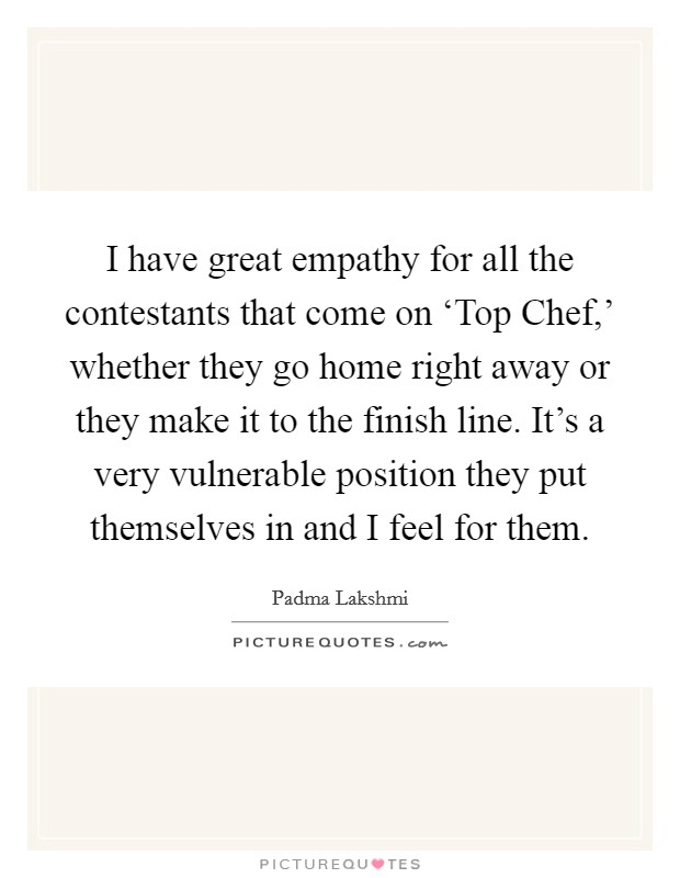 I have great empathy for all the contestants that come on 'Top Chef,' whether they go home right away or they make it to the finish line. It's a very vulnerable position they put themselves in and I feel for them Picture Quote #1