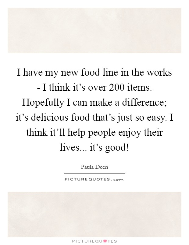 I have my new food line in the works - I think it's over 200 items. Hopefully I can make a difference; it's delicious food that's just so easy. I think it'll help people enjoy their lives... it's good! Picture Quote #1
