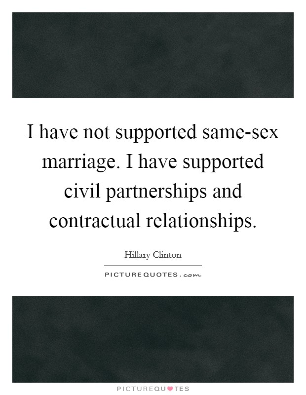 I have not supported same-sex marriage. I have supported civil partnerships and contractual relationships Picture Quote #1