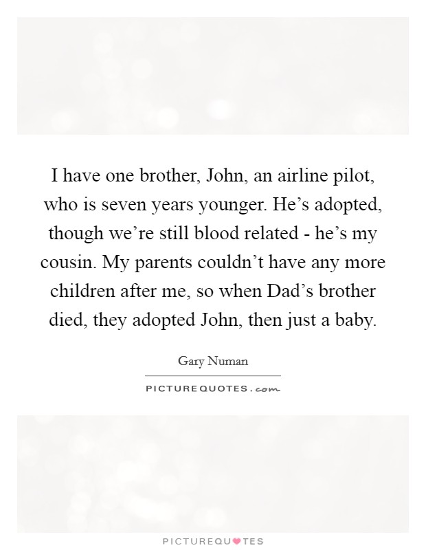I have one brother, John, an airline pilot, who is seven years younger. He's adopted, though we're still blood related - he's my cousin. My parents couldn't have any more children after me, so when Dad's brother died, they adopted John, then just a baby Picture Quote #1