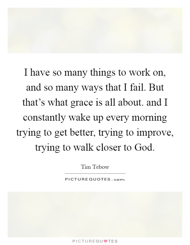 I have so many things to work on, and so many ways that I fail. But that's what grace is all about. and I constantly wake up every morning trying to get better, trying to improve, trying to walk closer to God Picture Quote #1