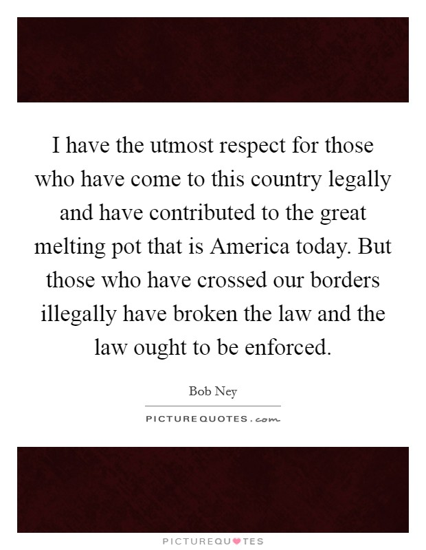 I have the utmost respect for those who have come to this country legally and have contributed to the great melting pot that is America today. But those who have crossed our borders illegally have broken the law and the law ought to be enforced Picture Quote #1