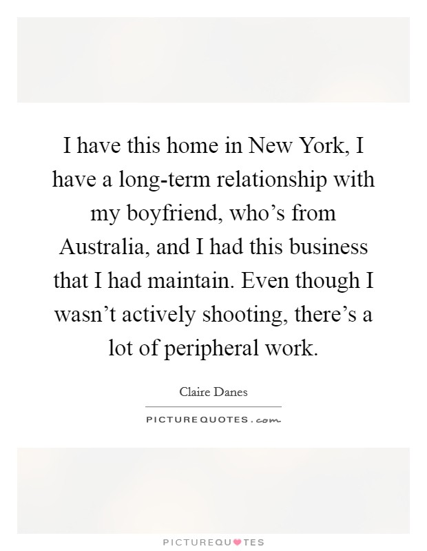 I have this home in New York, I have a long-term relationship with my boyfriend, who's from Australia, and I had this business that I had maintain. Even though I wasn't actively shooting, there's a lot of peripheral work Picture Quote #1