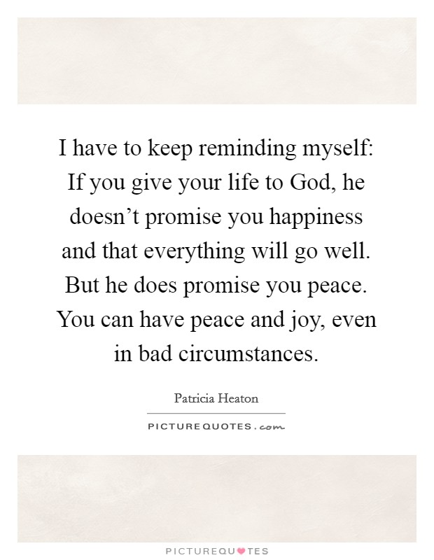 I have to keep reminding myself: If you give your life to God, he doesn't promise you happiness and that everything will go well. But he does promise you peace. You can have peace and joy, even in bad circumstances Picture Quote #1
