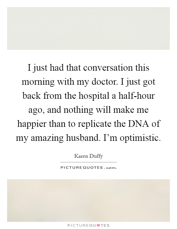 I just had that conversation this morning with my doctor. I just got back from the hospital a half-hour ago, and nothing will make me happier than to replicate the DNA of my amazing husband. I'm optimistic Picture Quote #1