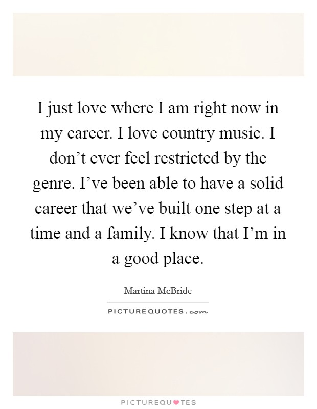 I just love where I am right now in my career. I love country music. I don't ever feel restricted by the genre. I've been able to have a solid career that we've built one step at a time and a family. I know that I'm in a good place Picture Quote #1